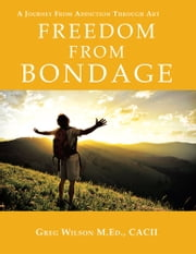 Freedom From Bondage - A Journey From Addiction Through Art ebook by Greg Wilson  M.Ed., CACII