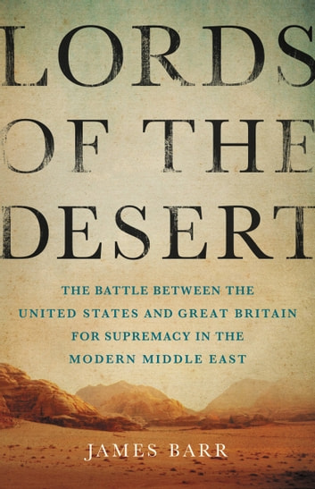 Lords of the Desert - The Battle Between the United States and Great Britain for Supremacy in the Modern Middle East ebook by James Barr