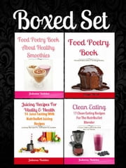 Boxed Set: Clean Eating: 17 Clean Eating Recipes Nutribullet Blender + Juicing Recipes For Vitality & Health: 14 Juice Fasting Recipes+ Food Poetry Book Healthy Smoothies + Food Poetry Paleo Beginners ebook by Juliana Baldec