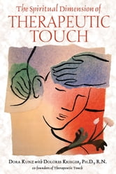 The Spiritual Dimension of Therapeutic Touch ebook by Dora Kunz,Dolores Krieger, Ph.D., R.N.