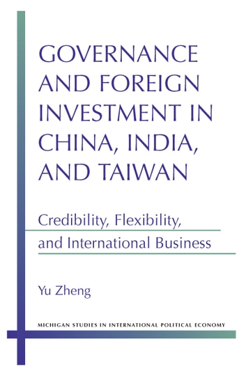 Governance and Foreign Investment in China, India, and Taiwan - Credibility, Flexibility, and International Business ebook by Yu Zheng