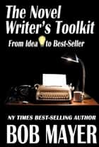 The Novel Writer's Toolkit - From Idea to Best-Seller ebook by Bob Mayer