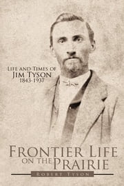 Frontier Life on the Prairie - Life and Times of Jim Tyson 1843-1937 ebook by Robert Tyson