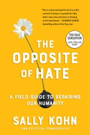 The Opposite of Hate - A Field Guide to Repairing Our Humanity ebook by Sally Kohn