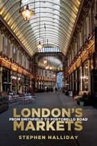 London's Markets - From Smithfield to Portobello Road ebook by Stephen Halliday