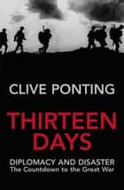 Thirteen Days - The Road to the First World War ebook by Clive Ponting