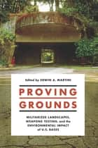 Proving Grounds - Militarized Landscapes, Weapons Testing, and the Environmental Impact of U.S. Bases ebook by Edwin A. Martini