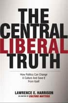 The Central Liberal Truth ebook by Lawrence E. Harrison