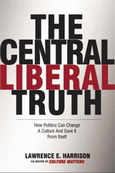The Central Liberal Truth: How Politics Can Change a Culture and Save It from Itself ebook by Lawrence E. Harrison