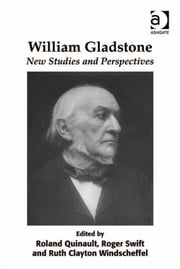 William Gladstone - New Studies and Perspectives ebook by Dr Roland Quinault,Dr Ruth Clayton Windscheffel,Mr Roger Swift