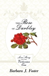 The Rose of Darbley - A love story set in the Victorian era ebook by Barbara J. Foster