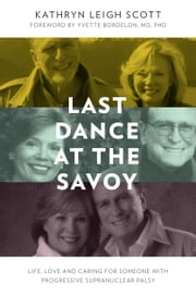 Last Dance at the Savoy: Life, Love and Caring for Someone With Progressive Supranuclear Palsy ebook by Kathryn Leigh Scott