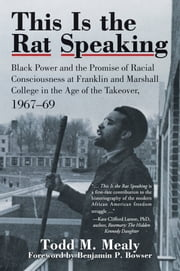 This Is the Rat Speaking - Black Power and the Promise of Racial Consciousness at Franklin and Marshall College in the Age of the Takeover, 1967–69 ebook by Todd M. Mealy