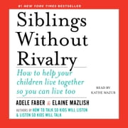 Siblings Without Rivalry - How to Help Your Children Live Together So You Can Live Too audiobook by Adele Faber, Elaine Mazlish