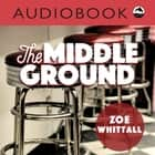 Middle Ground audiobook by Zoe Whittall, Michelle Monteith