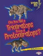 Can You Tell a Triceratops from a Protoceratops? ebook by Buffy Silverman
