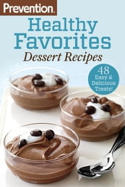 Prevention Healthy Favorites: Dessert Recipes - 48 Easy and Delicious Treats! ebook by The Editors of Prevention