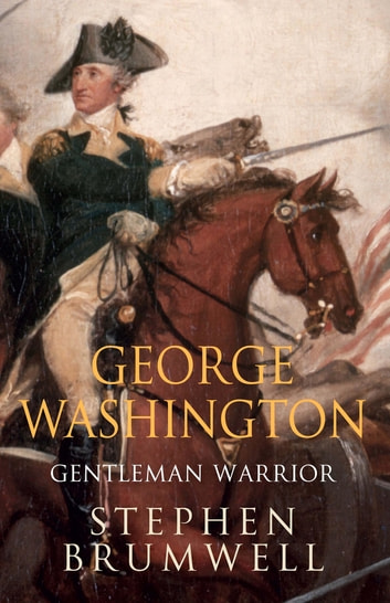 George Washington: Gentleman Warrior - Gentleman Warrior eBook by Stephen Brumwell