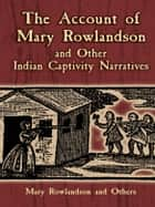 The Account of Mary Rowlandson and Other Indian Captivity Narratives ebook by Mary Rowlandson,Horace Kephart