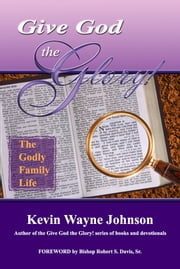 Give God the Glory! The Godly Family Life ebook by Kevin Wayne Johnson