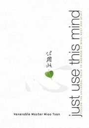 Just Use This Mind: Follow the Universal Truth to Oneness of Mind, Body and Spirit ebook by Tsan, Master Miao