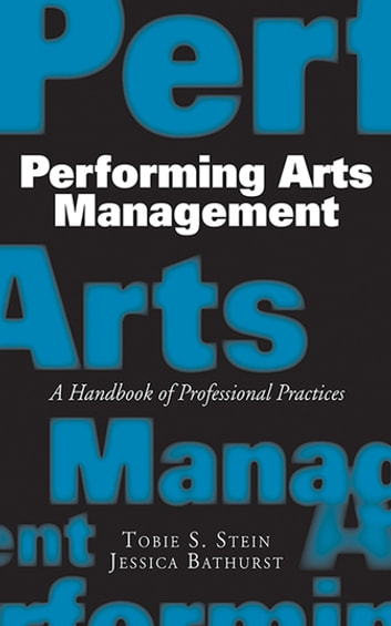 Performing Arts Management - A Handbook of Professional Practices ebook by Jessica Bathurst,Tobie  S. Stein