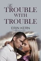 The Trouble with Trouble ebook by Erin Kern