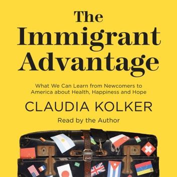 The Immigrant Advantage - What We Can Learn from Newcomers to America about Health, Happiness and Hope audiobook by Claudia Kolker