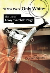 "If You Were Only White - The Life of Leroy ""Satchel"" Paige ebook by Donald Spivey"
