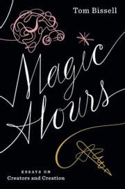 Magic Hours - Essays on Creators and Creation ebook by Tom Bissell