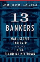 13 Bankers - The Wall Street Takeover and the Next Financial Meltdown ebook by Simon Johnson, James Kwak