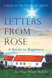 Letters from Rose - A Secret to Happiness ebook by Eliza White Buffalo