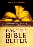 Doing the Bible Better - The Bible Challenge and the Transformation of the Episcopal Church ebook by Marek P. Zabriskie