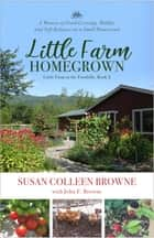 Little Farm Homegrown - A Memoir of Food-Growing, Midlife and Self-Reliance on a Small Homestead ebook by Susan Colleen Browne, John F. Browne