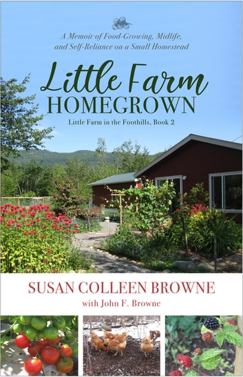 Little Farm Homegrown - A Memoir of Food-Growing, Midlife and Self-Reliance on a Small Homestead ebook by Susan Colleen Browne,John F. Browne