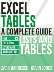Excel Tables - A Complete Guide for Creating, Using and Automating Lists and Tables ebook by Zack Barresse,Kevin Jones