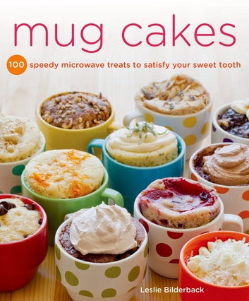 Mug Cakes - 100 Speedy Microwave Treats to Satisfy Your Sweet Tooth ebook by Leslie Bilderback