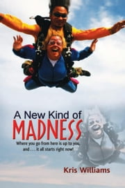 A New Kind of Madness - Where you go from here is up to you, and . . . it all starts right now! ebook by Kris Williams