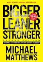 Bigger Leaner Stronger - The Simple Science of Building the Ultimate Male Body ebook by Michael Matthews