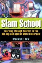 Slam School - Learning Through Conflict in the Hip-Hop and Spoken Word Classroom ebook by Bronwen Low
