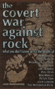 The Covert War Against Rock - What You Don't Know About the Deaths of Jim Morrison, Tupac Shakur, Michael Hutchence, Brian Jones, ebook by Alex Constantine
