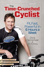 The Time-Crunched Cyclist, 2nd Ed. - Fit, Fast, Powerful in 6 Hours a Week ebook by Chris Carmichael,Jim Rutberg