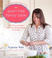 The Grain-Free Family Table - 125 Delicious Recipes for Fresh, Healthy Eating Every Day ebook by Carrie Vitt