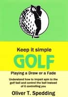 Keep it Simple Golf - Playing a Fade or a Draw - Keep it Simple Golf, #7 ebook by Oliver T. Spedding