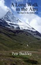 A Long Walk in the Alps: the Eiger to the Matterhorn ebook by Pete Buckley