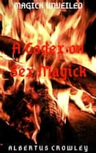 A Codex on Sex Magick - Magick Unveiled, #9 ebook by Albertus Crowley