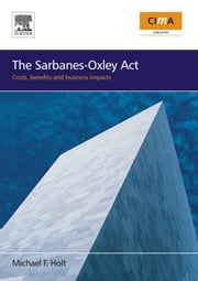 The Sarbanes-Oxley Act: costs, benefits and business impacts ebook by Holt, Michael F.