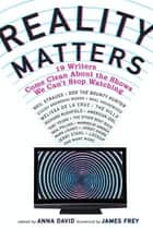 Reality Matters - 19 Writers Come Clean About the Shows We Can't Stop Watching ebook by Anna David