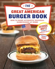 The Great American Burger Book - How to Make Authentic Regional Hamburgers at Home ebook by George Motz,Andrew Zimmern