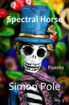 Spectral Horse Poems No. 3 ebook by Simon Pole